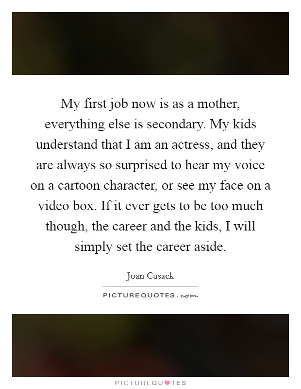 My first job now is as a mother, everything else is secondary. My kids understand that I am an actress, and they are always so surprised to hear my voice on a cartoon character, or see my face on a video box. If it ever gets to be too much though, the career and the kids, I will simply set the career aside Picture Quote #1
