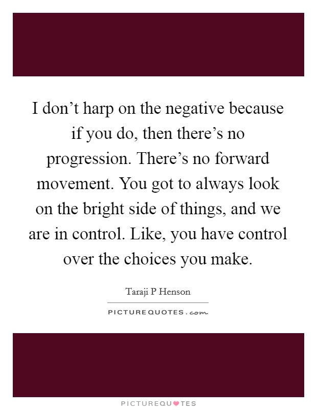 I don't harp on the negative because if you do, then there's no progression. There's no forward movement. You got to always look on the bright side of things, and we are in control. Like, you have control over the choices you make Picture Quote #1
