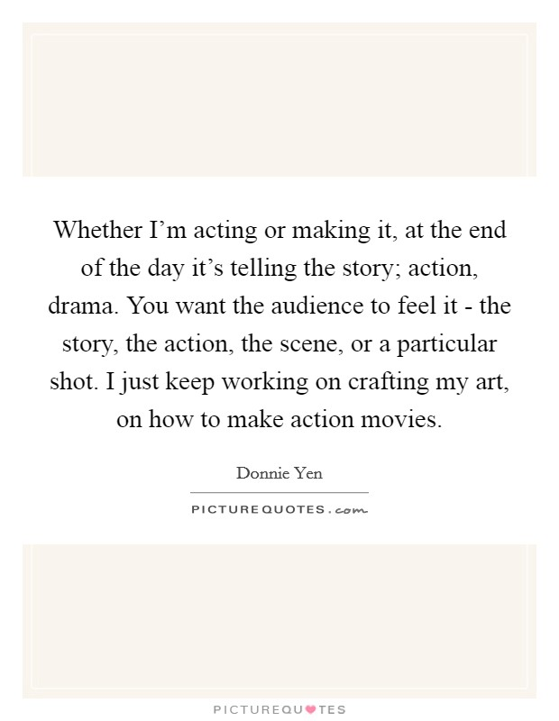 Whether I'm acting or making it, at the end of the day it's telling the story; action, drama. You want the audience to feel it - the story, the action, the scene, or a particular shot. I just keep working on crafting my art, on how to make action movies Picture Quote #1