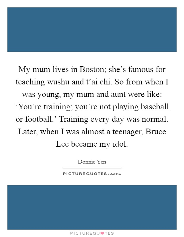My mum lives in Boston; she's famous for teaching wushu and t'ai chi. So from when I was young, my mum and aunt were like: 'You're training; you're not playing baseball or football.' Training every day was normal. Later, when I was almost a teenager, Bruce Lee became my idol Picture Quote #1