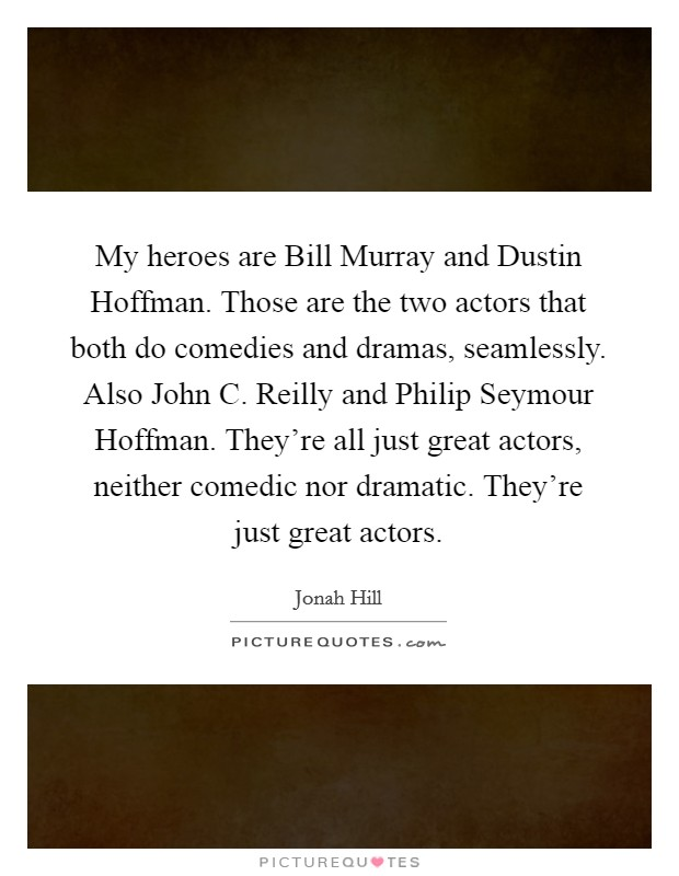My heroes are Bill Murray and Dustin Hoffman. Those are the two actors that both do comedies and dramas, seamlessly. Also John C. Reilly and Philip Seymour Hoffman. They're all just great actors, neither comedic nor dramatic. They're just great actors Picture Quote #1