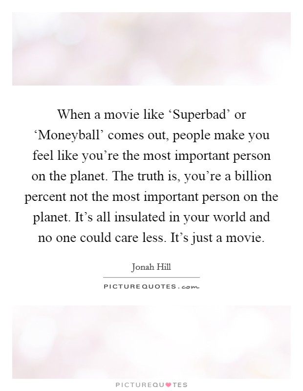 When a movie like 'Superbad' or 'Moneyball' comes out, people make you feel like you're the most important person on the planet. The truth is, you're a billion percent not the most important person on the planet. It's all insulated in your world and no one could care less. It's just a movie Picture Quote #1