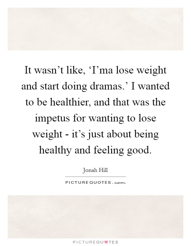 It wasn't like, 'I'ma lose weight and start doing dramas.' I wanted to be healthier, and that was the impetus for wanting to lose weight - it's just about being healthy and feeling good Picture Quote #1