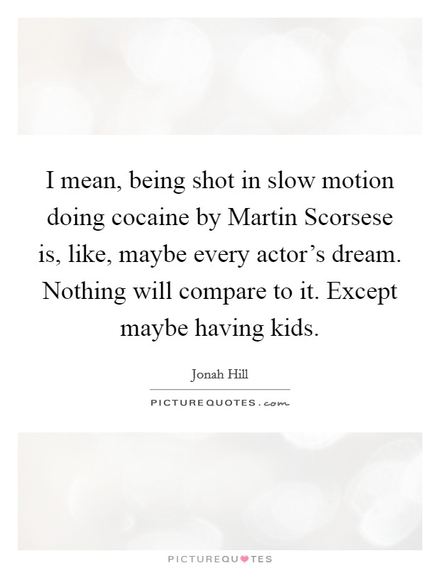 I mean, being shot in slow motion doing cocaine by Martin Scorsese is, like, maybe every actor's dream. Nothing will compare to it. Except maybe having kids Picture Quote #1