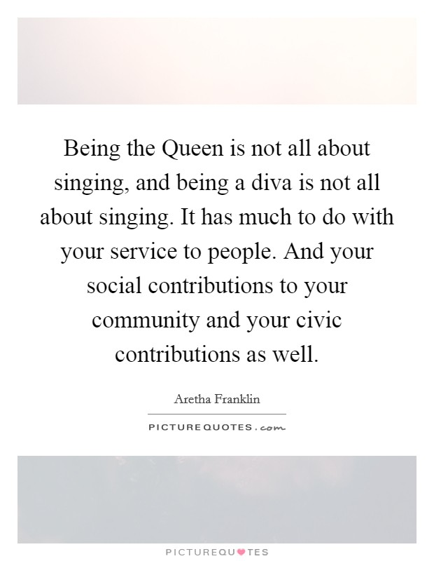 Being the Queen is not all about singing, and being a diva is not all about singing. It has much to do with your service to people. And your social contributions to your community and your civic contributions as well Picture Quote #1
