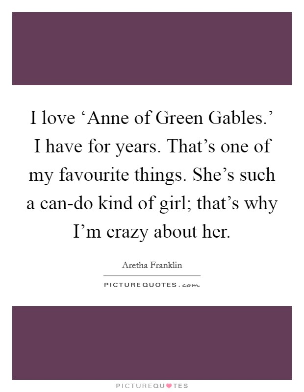 I love 'Anne of Green Gables.' I have for years. That's one of my favourite things. She's such a can-do kind of girl; that's why I'm crazy about her Picture Quote #1