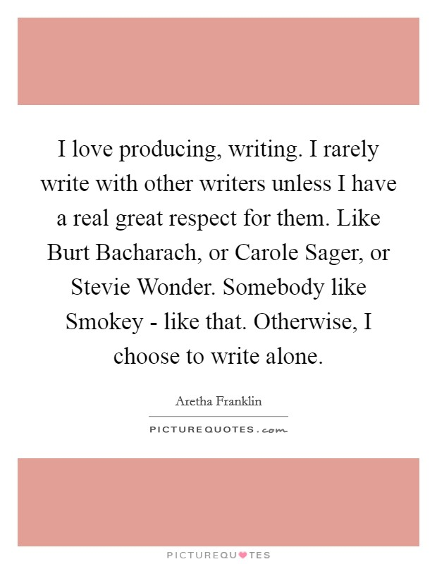 I love producing, writing. I rarely write with other writers unless I have a real great respect for them. Like Burt Bacharach, or Carole Sager, or Stevie Wonder. Somebody like Smokey - like that. Otherwise, I choose to write alone Picture Quote #1