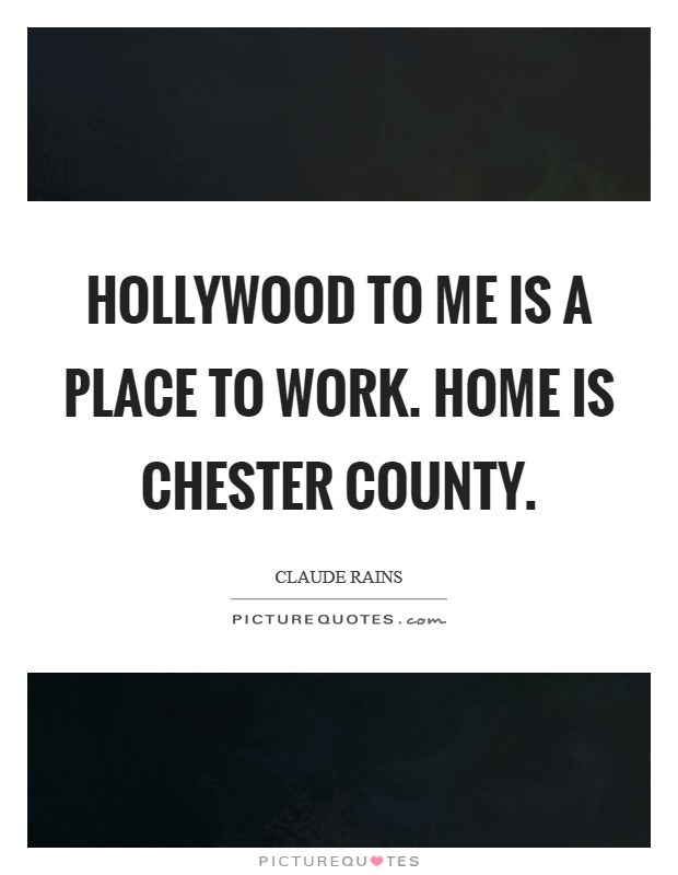 Hollywood to me is a place to work. Home is Chester County Picture Quote #1