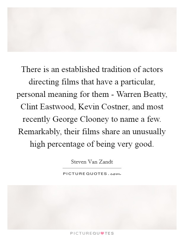 There is an established tradition of actors directing films that have a particular, personal meaning for them - Warren Beatty, Clint Eastwood, Kevin Costner, and most recently George Clooney to name a few. Remarkably, their films share an unusually high percentage of being very good Picture Quote #1