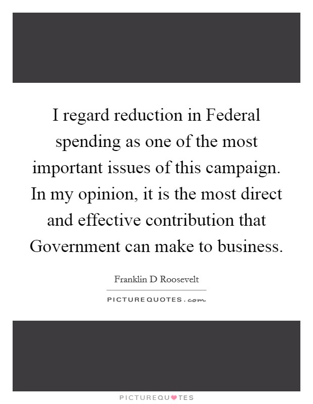 I regard reduction in Federal spending as one of the most important issues of this campaign. In my opinion, it is the most direct and effective contribution that Government can make to business Picture Quote #1
