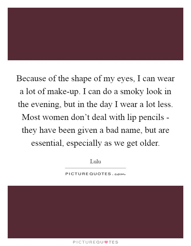 Because of the shape of my eyes, I can wear a lot of make-up. I can do a smoky look in the evening, but in the day I wear a lot less. Most women don't deal with lip pencils - they have been given a bad name, but are essential, especially as we get older Picture Quote #1