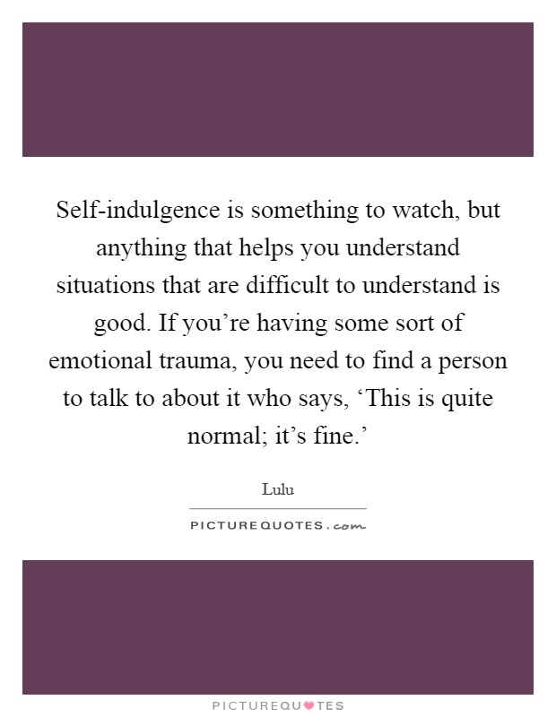 Self-indulgence is something to watch, but anything that helps you understand situations that are difficult to understand is good. If you're having some sort of emotional trauma, you need to find a person to talk to about it who says, 'This is quite normal; it's fine.' Picture Quote #1