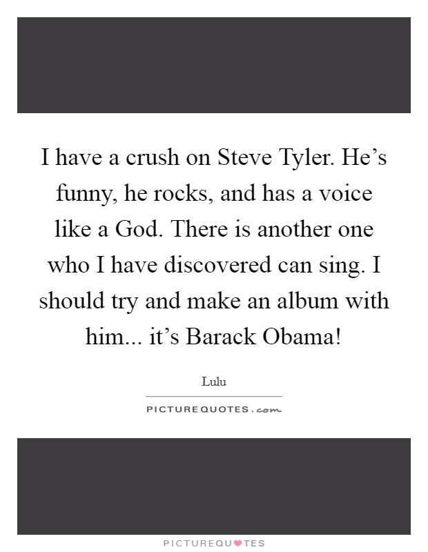 I have a crush on Steve Tyler. He's funny, he rocks, and has a voice like a God. There is another one who I have discovered can sing. I should try and make an album with him... it's Barack Obama! Picture Quote #1