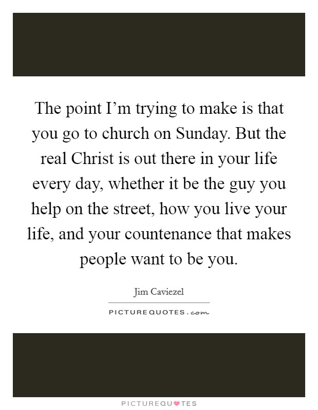 The point I'm trying to make is that you go to church on Sunday. But the real Christ is out there in your life every day, whether it be the guy you help on the street, how you live your life, and your countenance that makes people want to be you Picture Quote #1