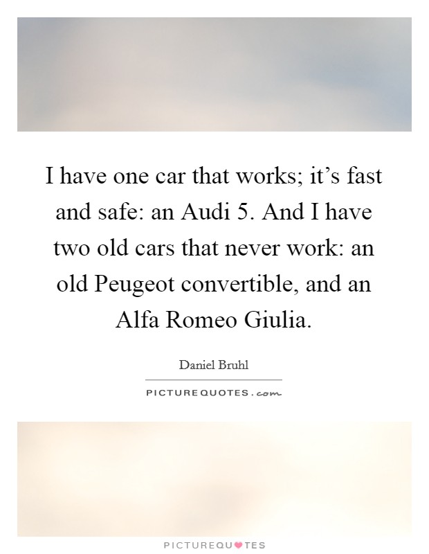 I have one car that works; it's fast and safe: an Audi 5. And I have two old cars that never work: an old Peugeot convertible, and an Alfa Romeo Giulia Picture Quote #1
