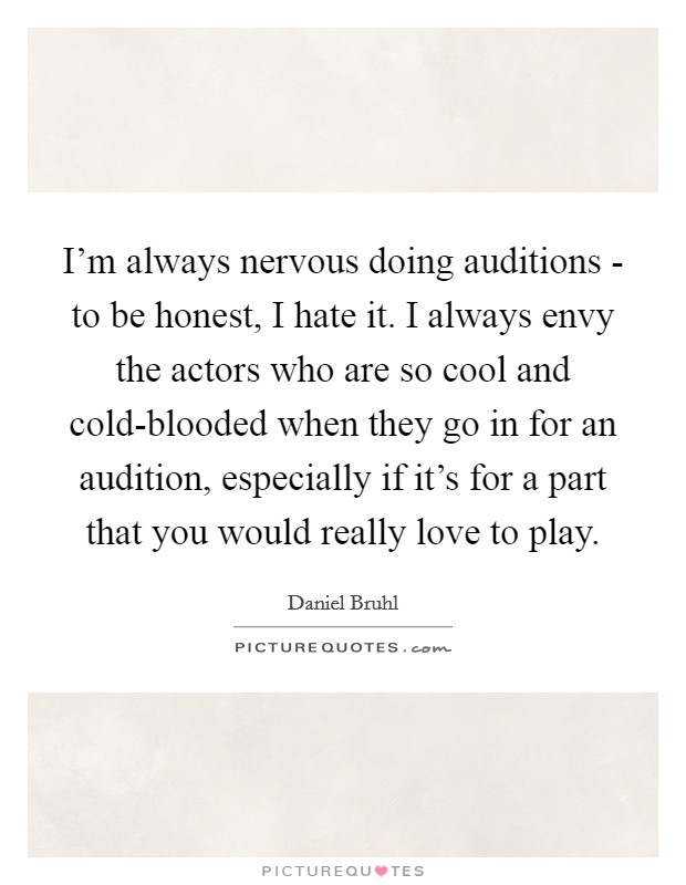 I'm always nervous doing auditions - to be honest, I hate it. I always envy the actors who are so cool and cold-blooded when they go in for an audition, especially if it's for a part that you would really love to play Picture Quote #1