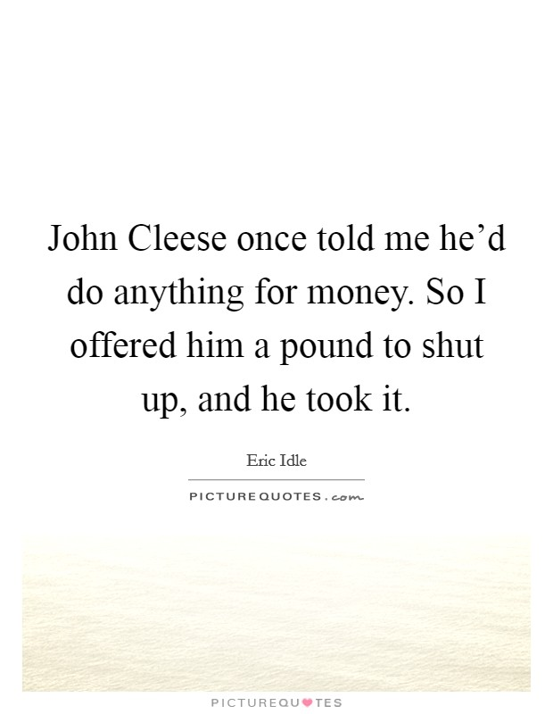 John Cleese once told me he'd do anything for money. So I offered him a pound to shut up, and he took it Picture Quote #1
