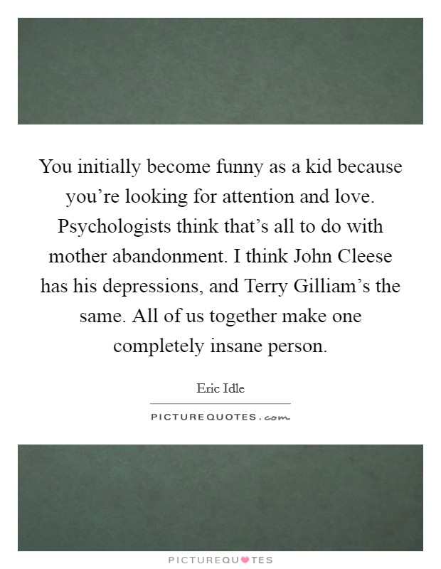You initially become funny as a kid because you're looking for attention and love. Psychologists think that's all to do with mother abandonment. I think John Cleese has his depressions, and Terry Gilliam's the same. All of us together make one completely insane person Picture Quote #1