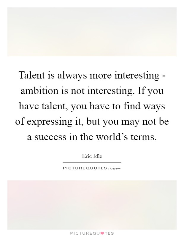 Talent is always more interesting - ambition is not interesting. If you have talent, you have to find ways of expressing it, but you may not be a success in the world's terms Picture Quote #1