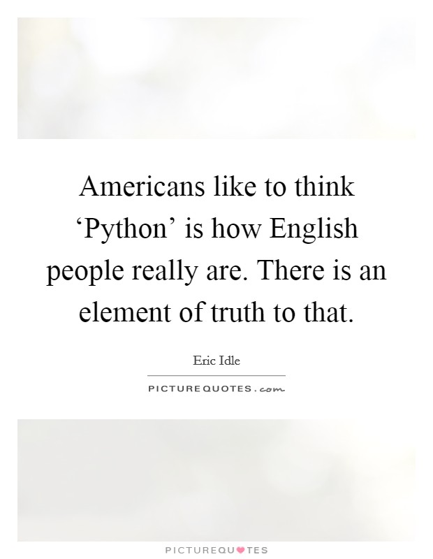 Americans like to think 'Python' is how English people really are. There is an element of truth to that Picture Quote #1