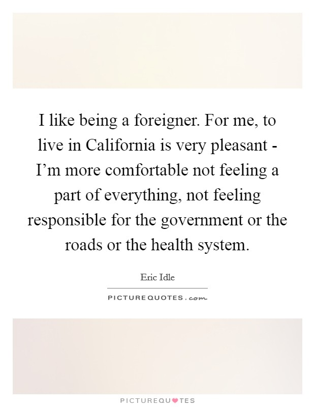 I like being a foreigner. For me, to live in California is very pleasant - I'm more comfortable not feeling a part of everything, not feeling responsible for the government or the roads or the health system Picture Quote #1