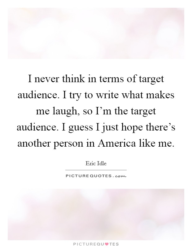 I never think in terms of target audience. I try to write what makes me laugh, so I'm the target audience. I guess I just hope there's another person in America like me Picture Quote #1