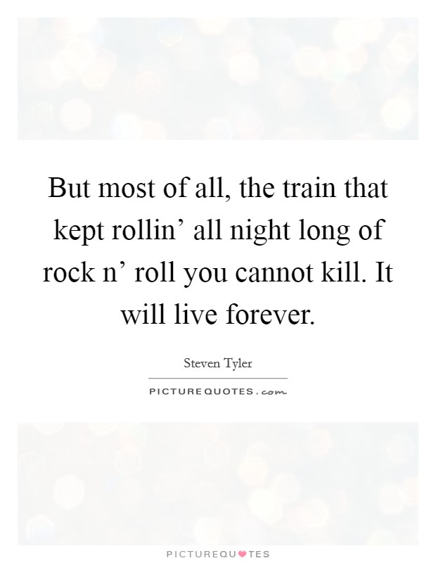 But most of all, the train that kept rollin' all night long of rock n' roll you cannot kill. It will live forever Picture Quote #1