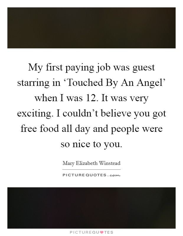 My first paying job was guest starring in 'Touched By An Angel' when I was 12. It was very exciting. I couldn't believe you got free food all day and people were so nice to you Picture Quote #1