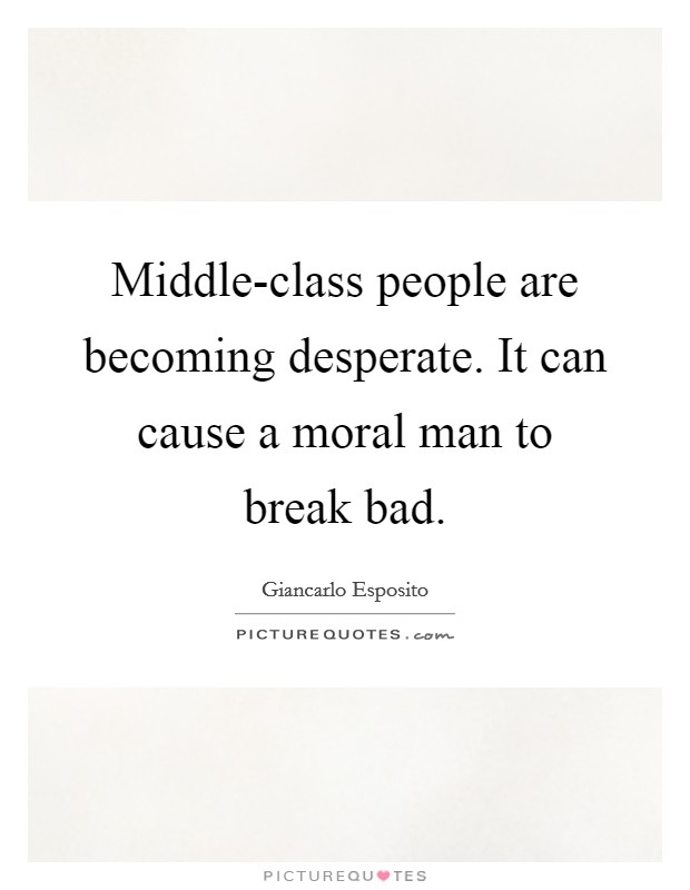 Middle-class people are becoming desperate. It can cause a moral man to break bad Picture Quote #1