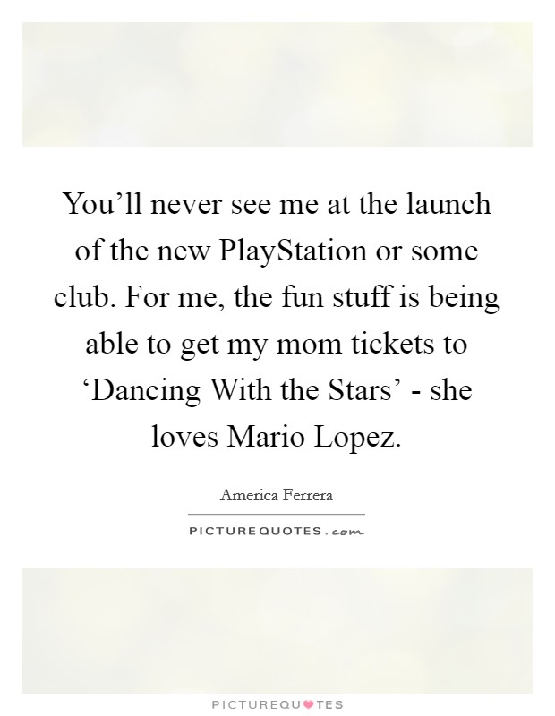 You'll never see me at the launch of the new PlayStation or some club. For me, the fun stuff is being able to get my mom tickets to 'Dancing With the Stars' - she loves Mario Lopez Picture Quote #1