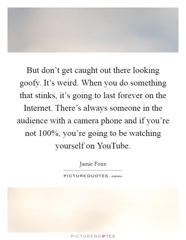 But don't get caught out there looking goofy. It's weird. When you do something that stinks, it's going to last forever on the Internet. There's always someone in the audience with a camera phone and if you're not 100%, you're going to be watching yourself on YouTube Picture Quote #1