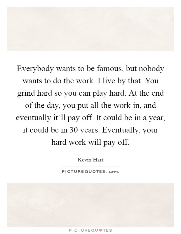 Everybody wants to be famous, but nobody wants to do the work. I live by that. You grind hard so you can play hard. At the end of the day, you put all the work in, and eventually it'll pay off. It could be in a year, it could be in 30 years. Eventually, your hard work will pay off Picture Quote #1