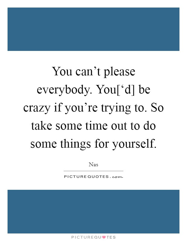 You can't please everybody. You['d] be crazy if you're trying to. So take some time out to do some things for yourself Picture Quote #1