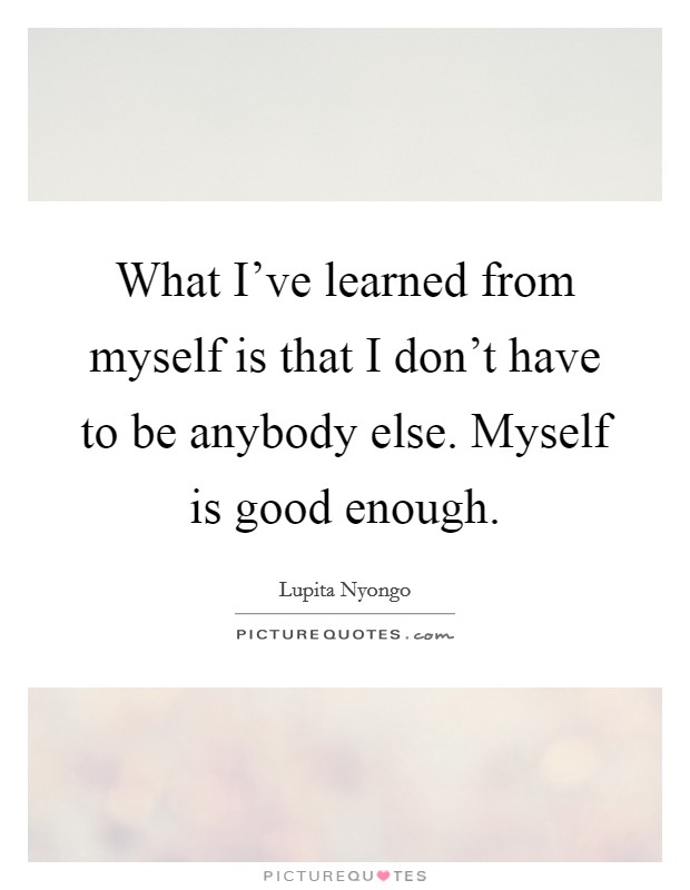 What I've learned from myself is that I don't have to be anybody else. Myself is good enough Picture Quote #1