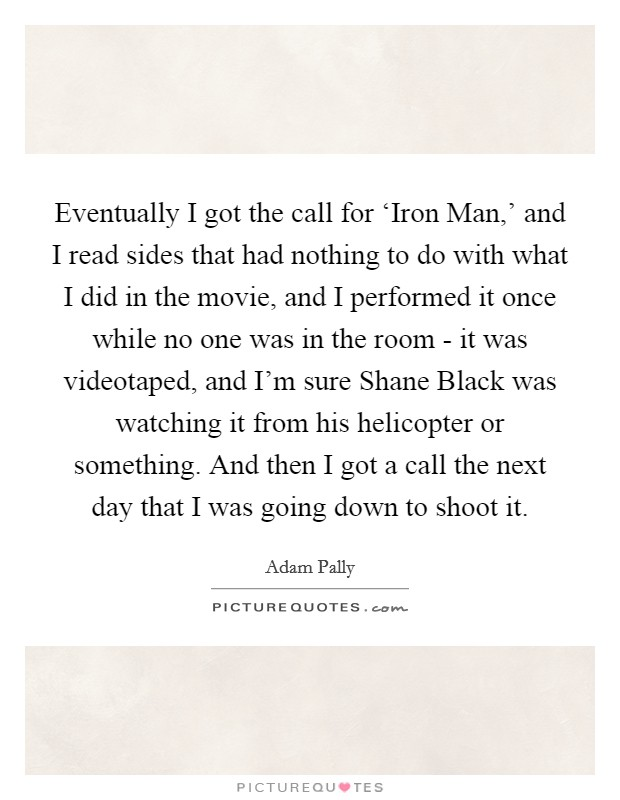 Eventually I got the call for 'Iron Man,' and I read sides that had nothing to do with what I did in the movie, and I performed it once while no one was in the room - it was videotaped, and I'm sure Shane Black was watching it from his helicopter or something. And then I got a call the next day that I was going down to shoot it Picture Quote #1
