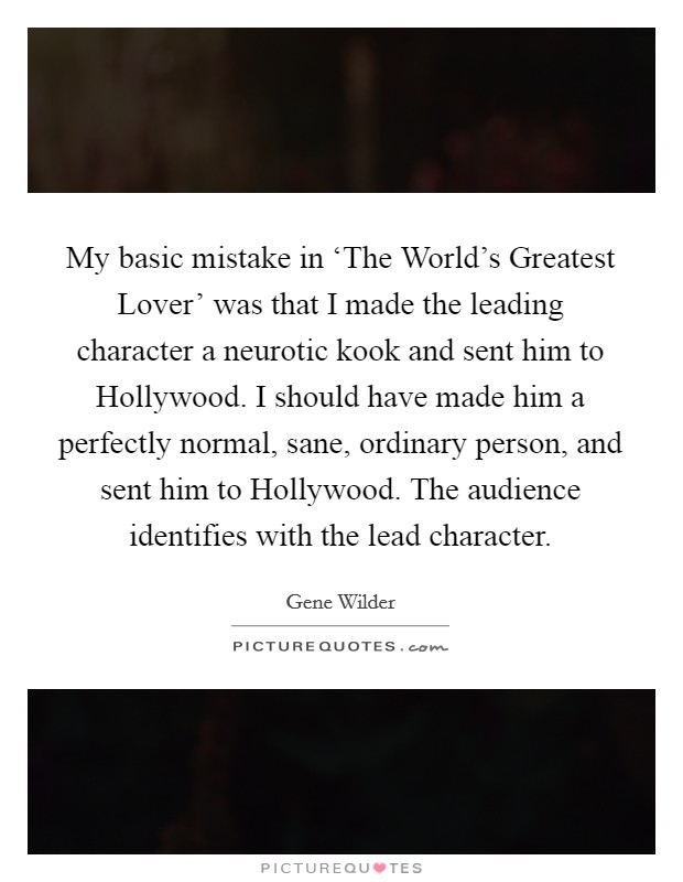My basic mistake in 'The World's Greatest Lover' was that I made the leading character a neurotic kook and sent him to Hollywood. I should have made him a perfectly normal, sane, ordinary person, and sent him to Hollywood. The audience identifies with the lead character Picture Quote #1