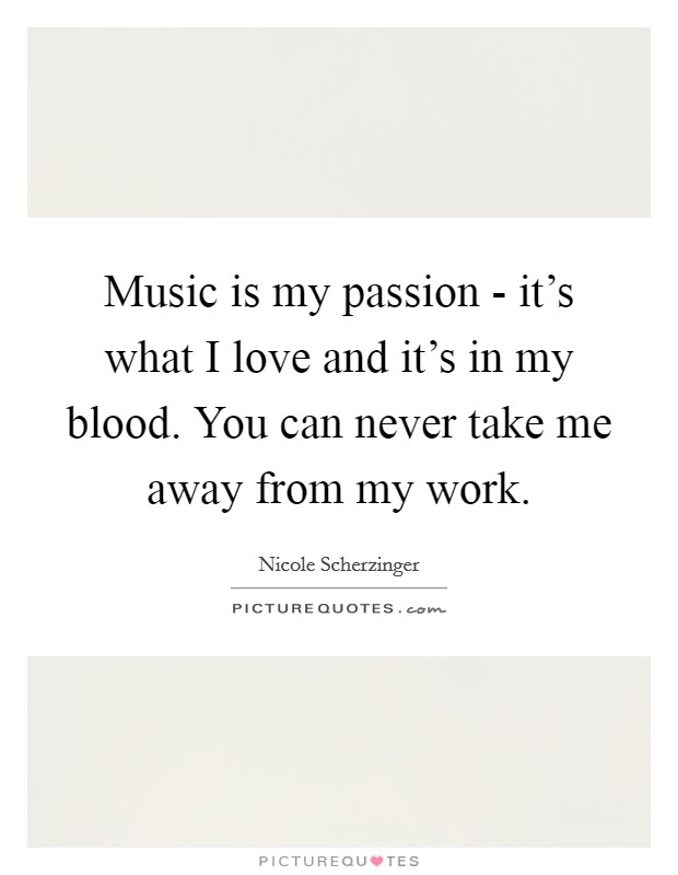 Music is my passion - it's what I love and it's in my blood. You can never take me away from my work Picture Quote #1