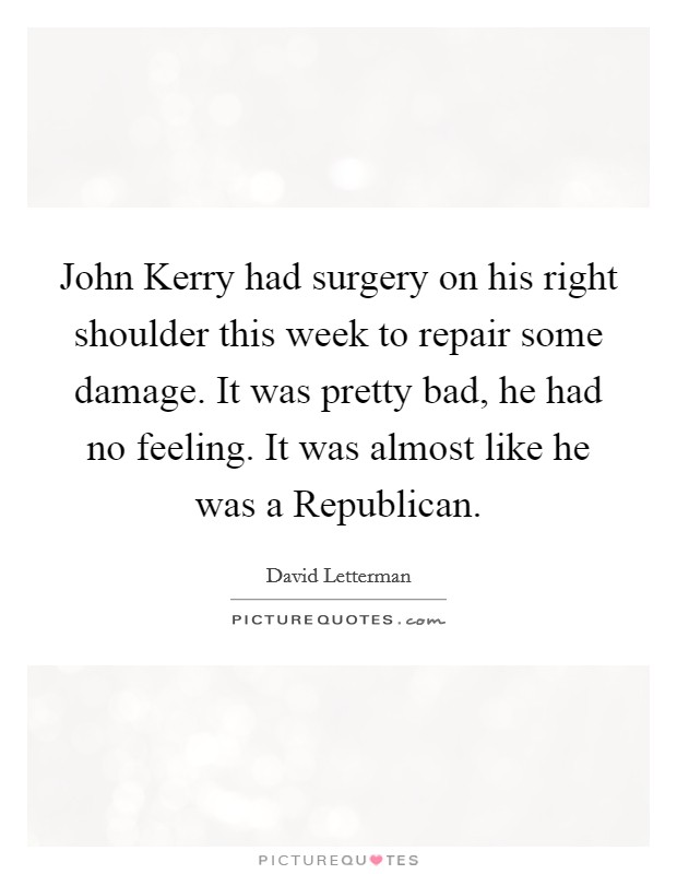John Kerry had surgery on his right shoulder this week to repair some damage. It was pretty bad, he had no feeling. It was almost like he was a Republican Picture Quote #1