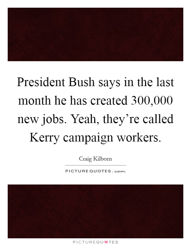President Bush says in the last month he has created 300,000 new jobs. Yeah, they're called Kerry campaign workers Picture Quote #1