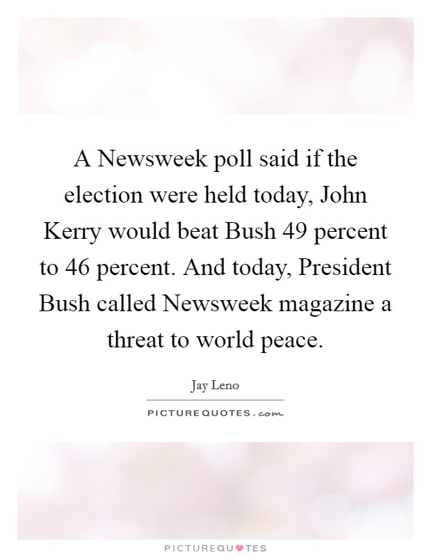 A Newsweek poll said if the election were held today, John Kerry would beat Bush 49 percent to 46 percent. And today, President Bush called Newsweek magazine a threat to world peace Picture Quote #1