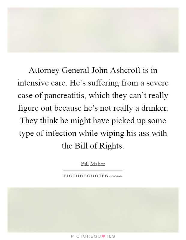 Attorney General John Ashcroft is in intensive care. He's suffering from a severe case of pancreatitis, which they can't really figure out because he's not really a drinker. They think he might have picked up some type of infection while wiping his ass with the Bill of Rights Picture Quote #1