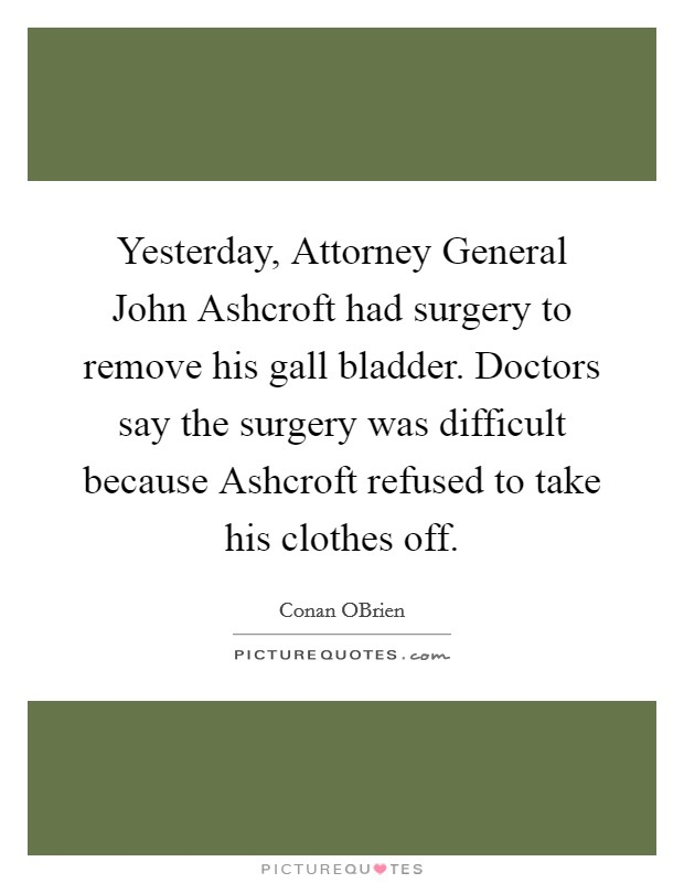 Yesterday, Attorney General John Ashcroft had surgery to remove his gall bladder. Doctors say the surgery was difficult because Ashcroft refused to take his clothes off Picture Quote #1