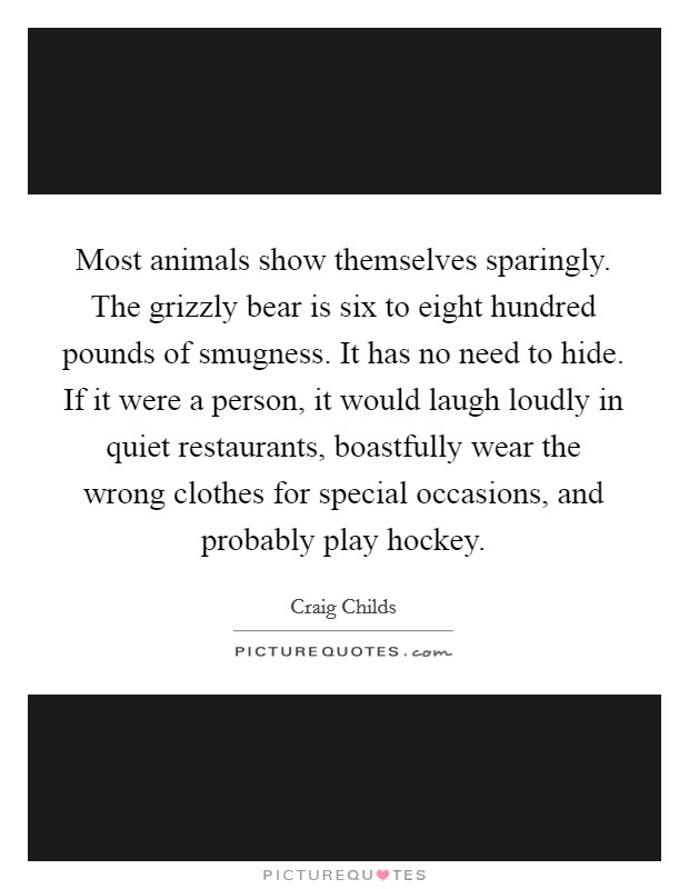 Most animals show themselves sparingly. The grizzly bear is six to eight hundred pounds of smugness. It has no need to hide. If it were a person, it would laugh loudly in quiet restaurants, boastfully wear the wrong clothes for special occasions, and probably play hockey Picture Quote #1