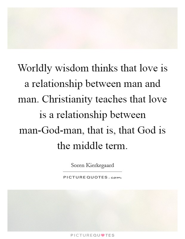 Worldly wisdom thinks that love is a relationship between man and man. Christianity teaches that love is a relationship between man-God-man, that is, that God is the middle term Picture Quote #1