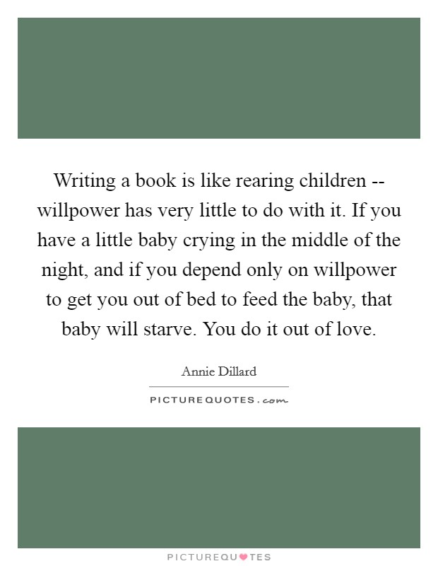 Writing a book is like rearing children -- willpower has very little to do with it. If you have a little baby crying in the middle of the night, and if you depend only on willpower to get you out of bed to feed the baby, that baby will starve. You do it out of love Picture Quote #1