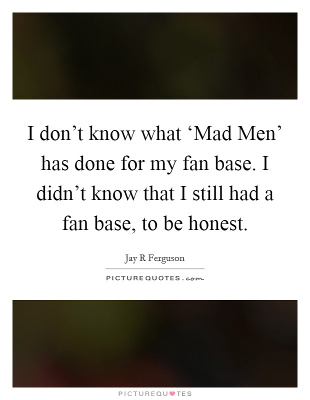 I don't know what 'Mad Men' has done for my fan base. I didn't know that I still had a fan base, to be honest Picture Quote #1