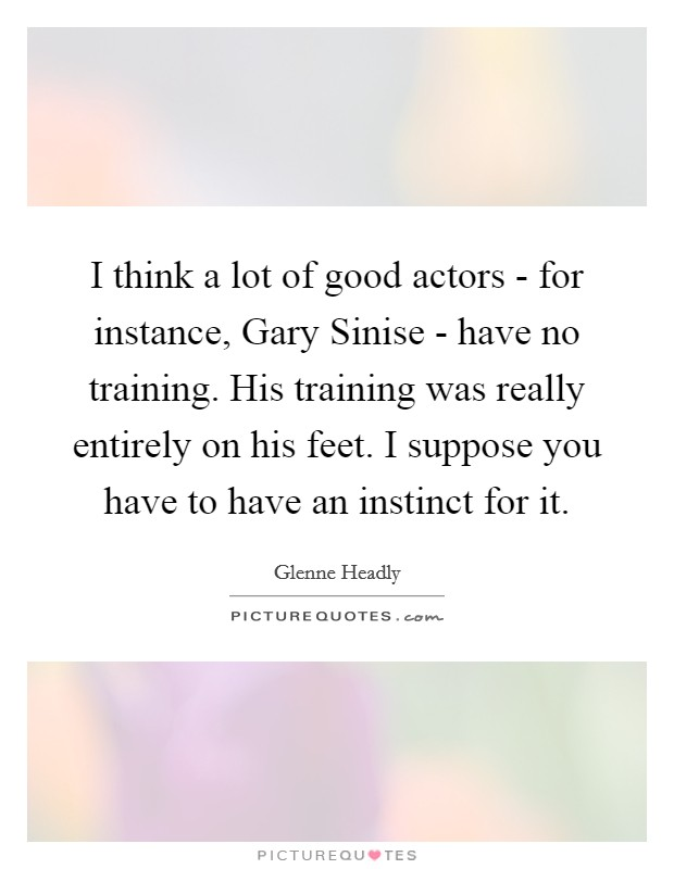 I think a lot of good actors - for instance, Gary Sinise - have no training. His training was really entirely on his feet. I suppose you have to have an instinct for it Picture Quote #1