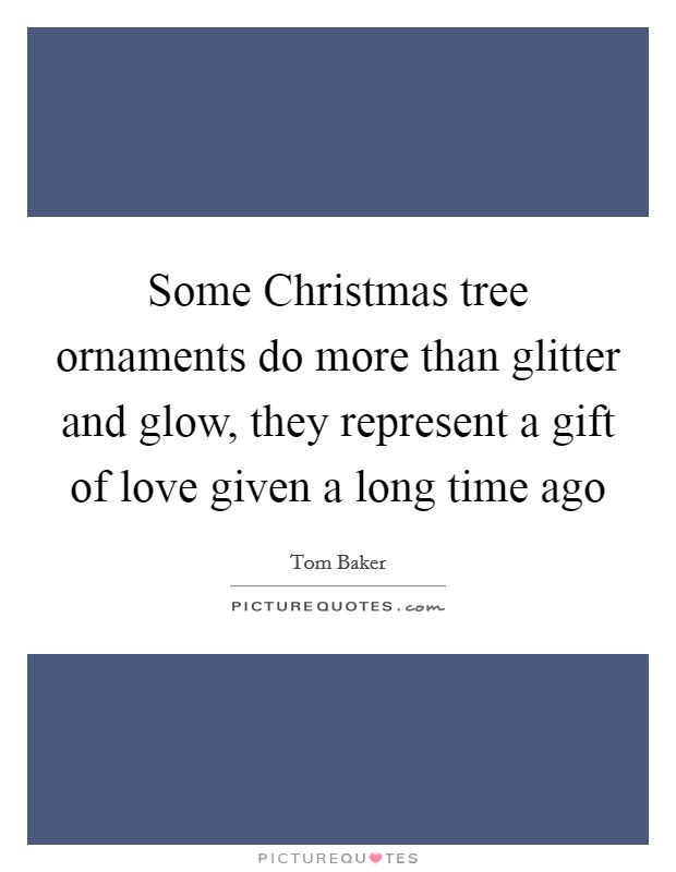 Some Christmas tree ornaments do more than glitter and glow, they represent a gift of love given a long time ago Picture Quote #1
