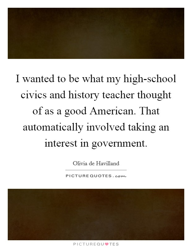 I wanted to be what my high-school civics and history teacher thought of as a good American. That automatically involved taking an interest in government Picture Quote #1