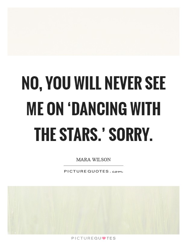No, you will never see me on 'Dancing With the Stars.' Sorry Picture Quote #1